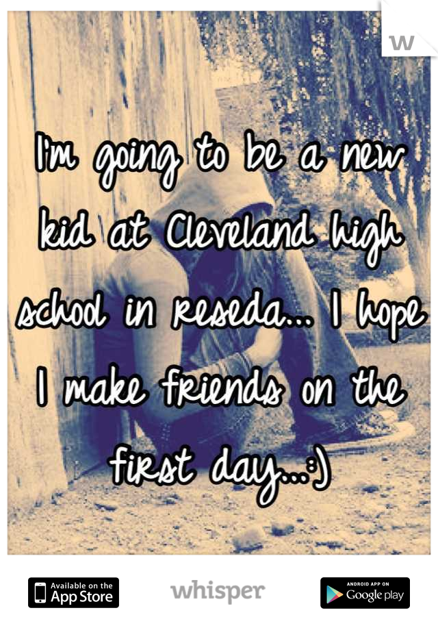 I'm going to be a new kid at Cleveland high school in reseda... I hope I make friends on the first day...:)