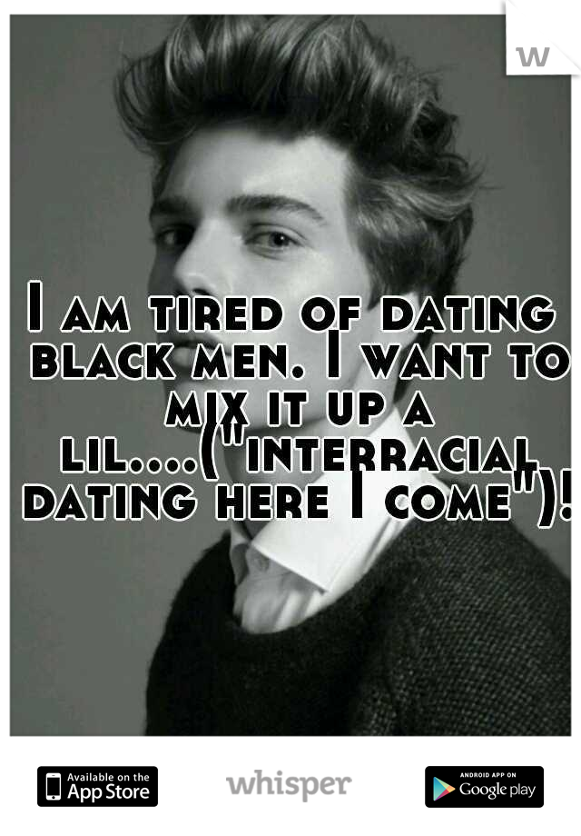 """I am tired of dating black men. I want to mix it up a lil....(""""interracial dating here I come"""")!"""