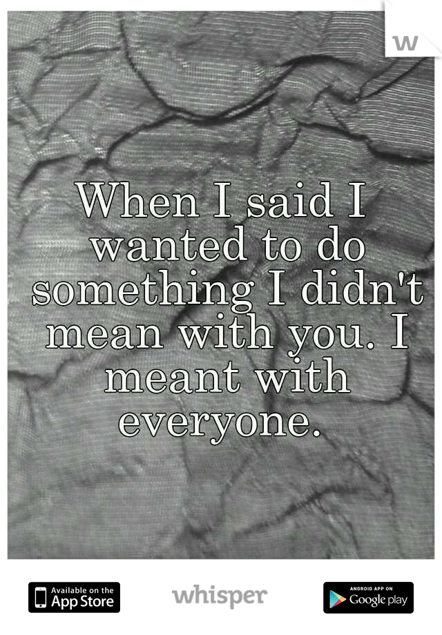 When I said I wanted to do something I didn't mean with you. I meant with everyone.