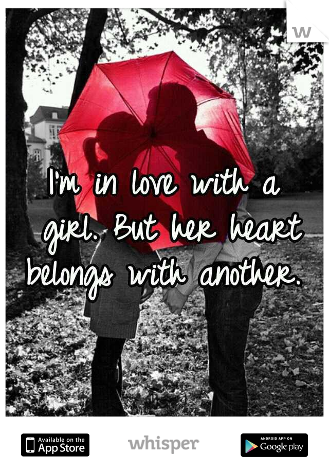 I'm in love with a girl. But her heart belongs with another.
