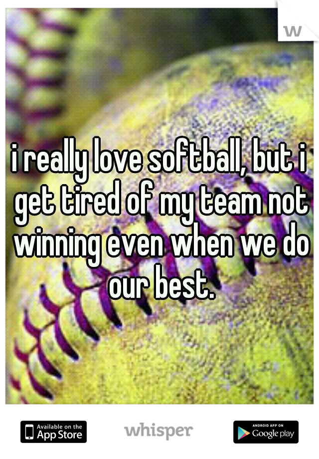 i really love softball, but i get tired of my team not winning even when we do our best.