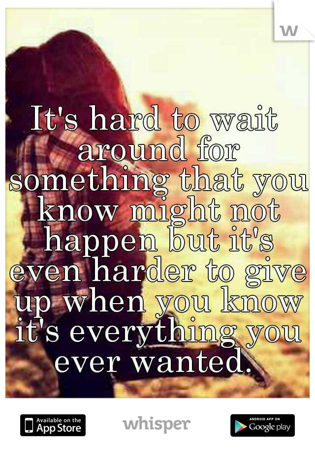 It's hard to wait around for something that you know might not happen but it's even harder to give up when you know it's everything you ever wanted.