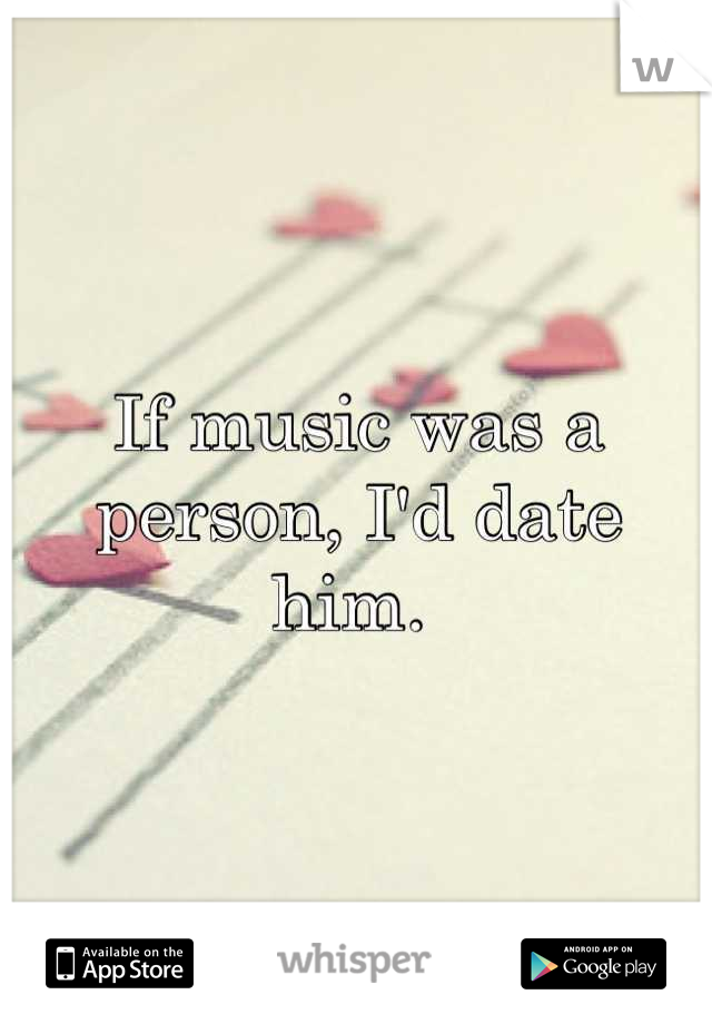 If music was a person, I'd date him.