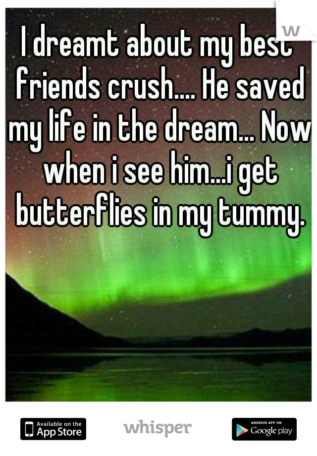 I dreamt about my best friends crush.... He saved my life in the dream... Now when i see him...i get butterflies in my tummy.