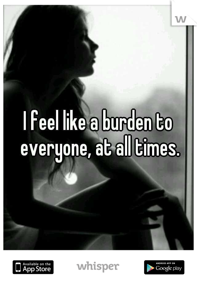 I feel like a burden to everyone, at all times.