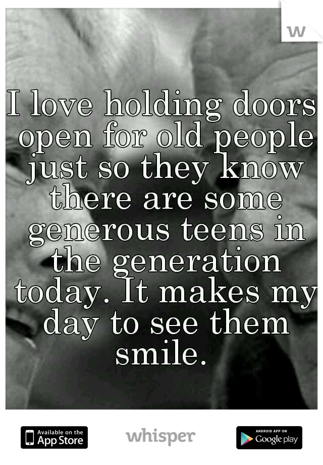 I love holding doors open for old people just so they know there are some generous teens in the generation today. It makes my day to see them smile.