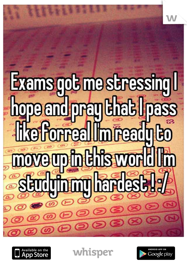 Exams got me stressing I hope and pray that I pass like forreal I'm ready to move up in this world I'm studyin my hardest ! :/