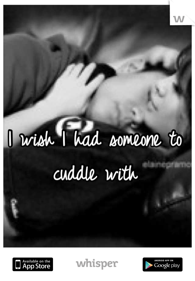 I wish I had someone to cuddle with