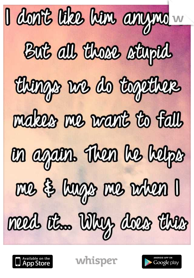 I don't like him anymore. But all those stupid things we do together makes me want to fall in again. Then he helps me & hugs me when I need it... Why does this happen to me?