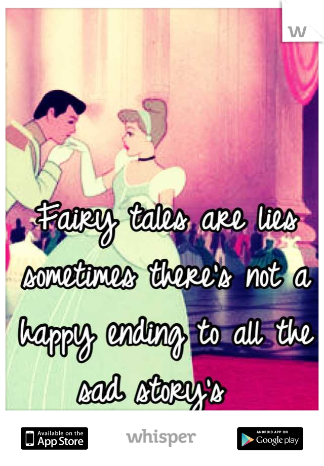 Fairy tales are lies sometimes there's not a happy ending to all the sad story's