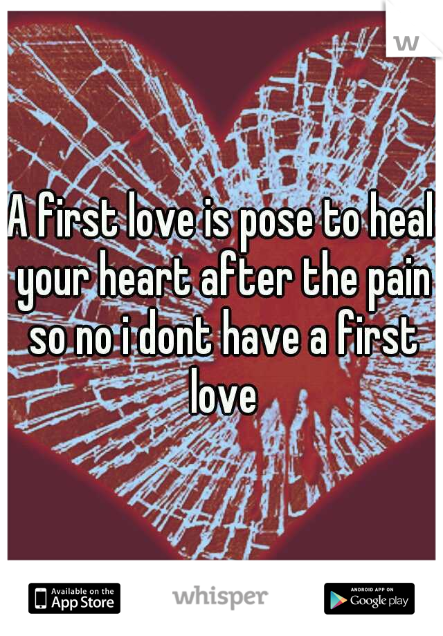 A first love is pose to heal your heart after the pain so no i dont have a first love