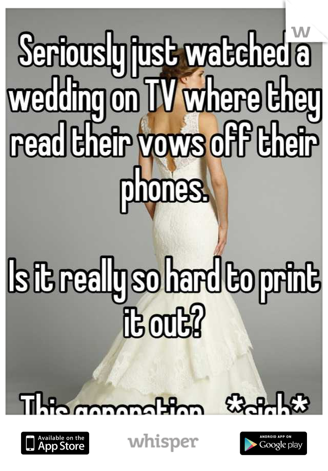 Seriously just watched a wedding on TV where they read their vows off their phones.   Is it really so hard to print it out?   This generation... *sigh*