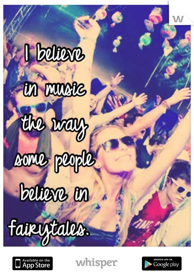 I believe  in music  the way  some people  believe in  fairytales.