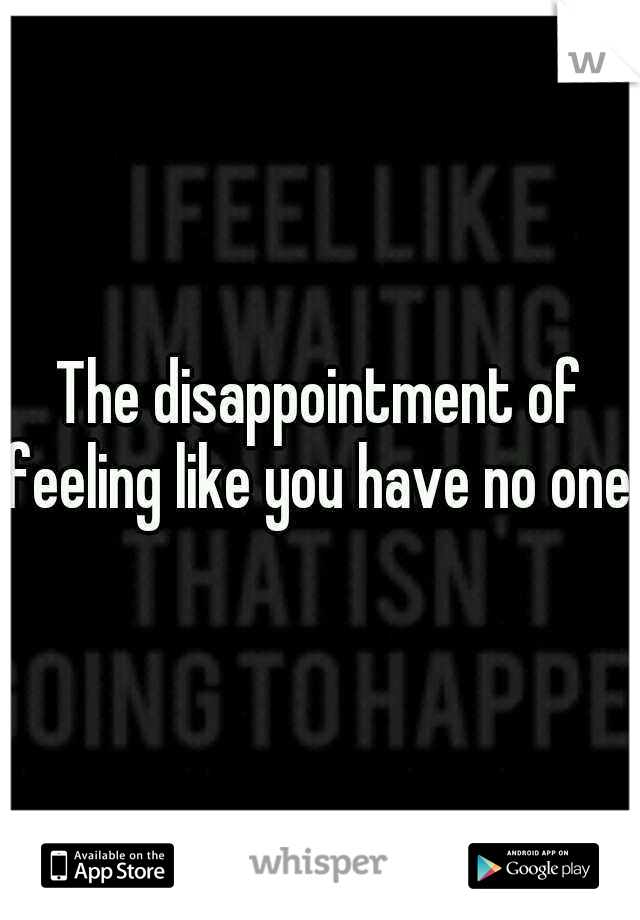 The disappointment of feeling like you have no one.