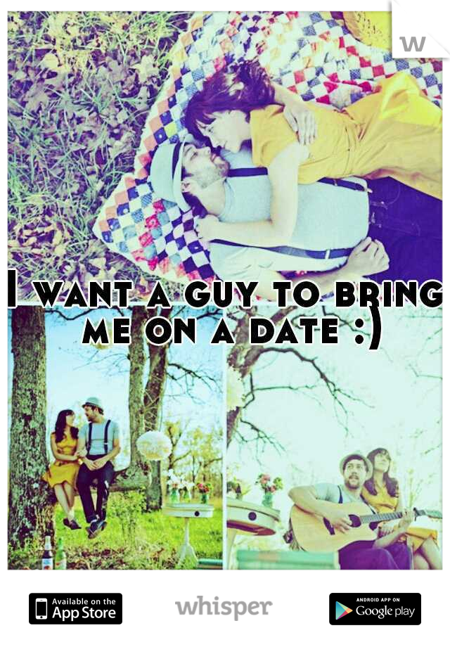 I want a guy to bring me on a date :)