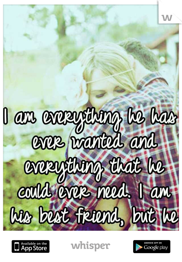 I am everything he has ever wanted and everything that he could ever need. I am his best friend, but he still can't see.