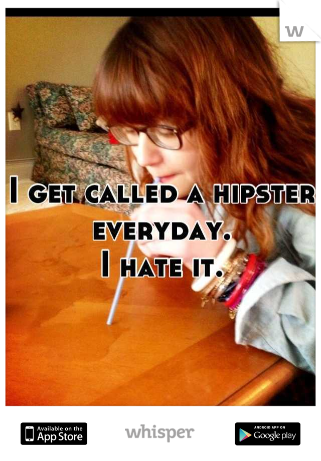 I get called a hipster everyday.  I hate it.