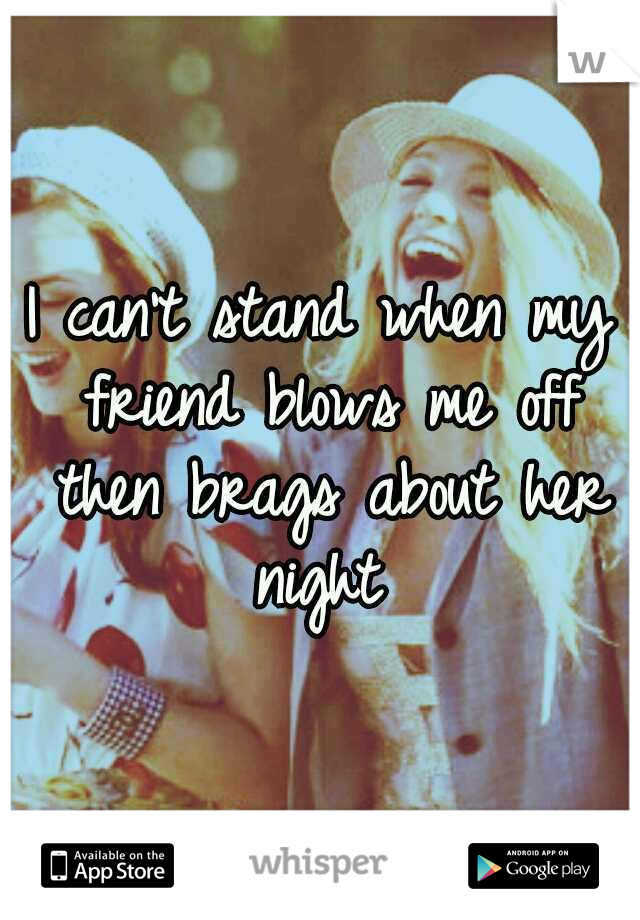I can't stand when my friend blows me off then brags about her night