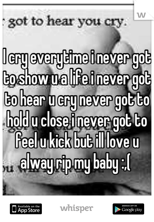 I cry everytime i never got to show u a life i never got to hear u cry never got to hold u close i never got to feel u kick but ill love u alway rip my baby :,(