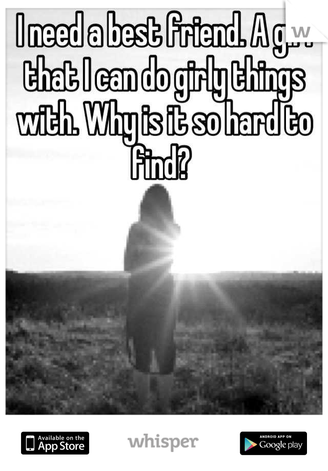 I need a best friend. A girl that I can do girly things with. Why is it so hard to find?