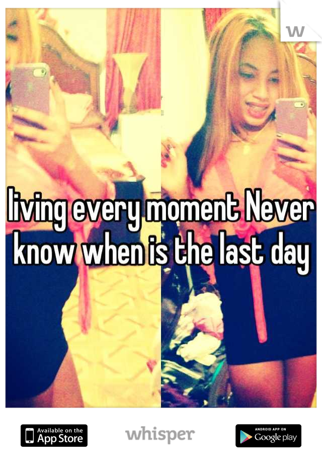 living every moment Never know when is the last day