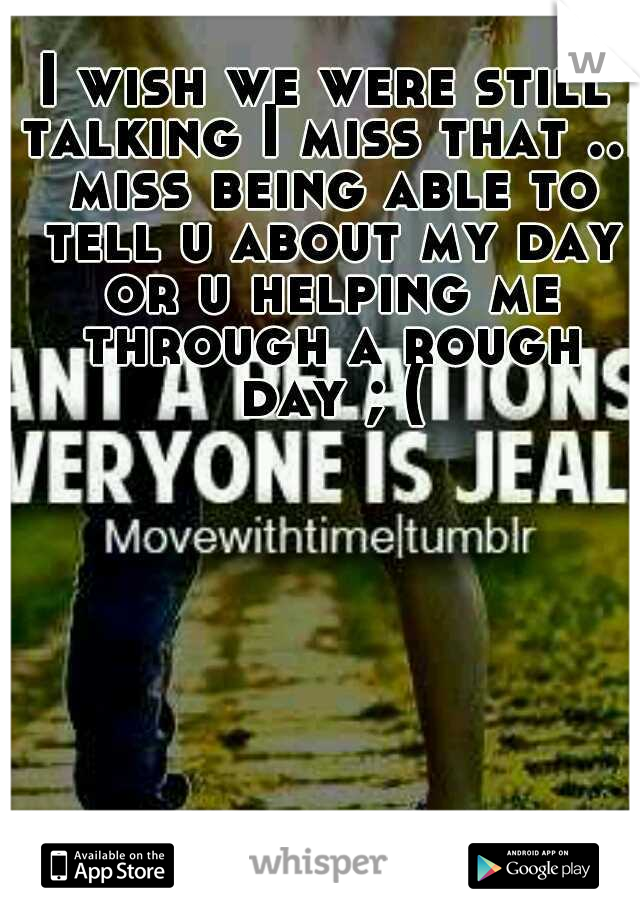 I wish we were still talking I miss that ..I miss being able to tell u about my day or u helping me through a rough day ; (