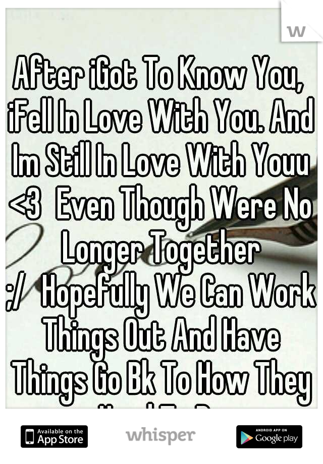 After iGot To Know You, iFell In Love With You. And Im Still In Love With Youu <3 Even Though Were No Longer Together ;/ Hopefully We Can Work Things Out And Have Things Go Bk To How They Used To Be