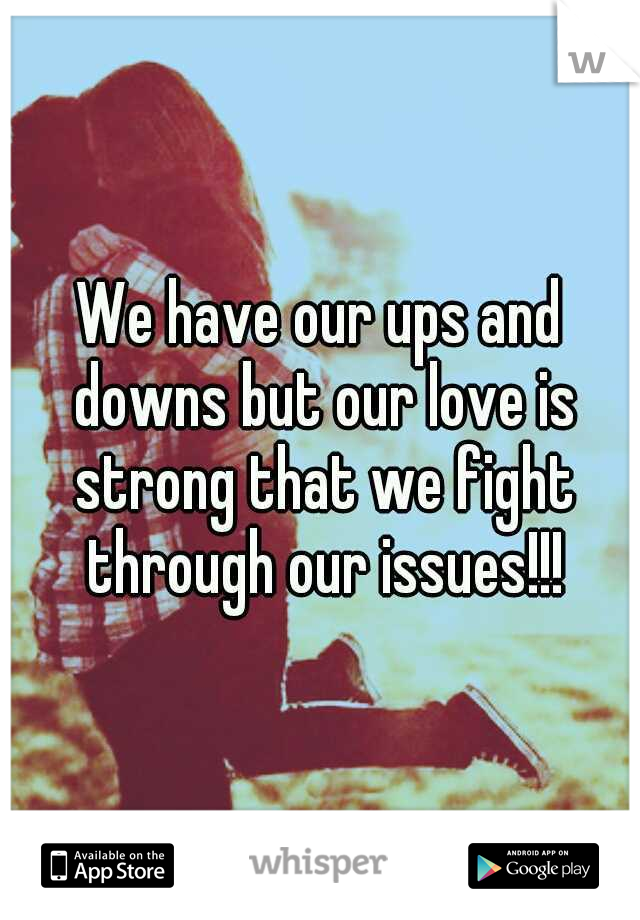 We have our ups and downs but our love is strong that we fight through our issues!!!