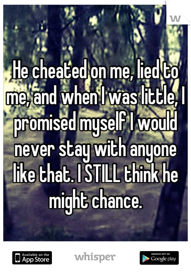 He cheated on me, lied to me, and when I was little, I promised myself I would never stay with anyone like that. I STILL think he might chance.