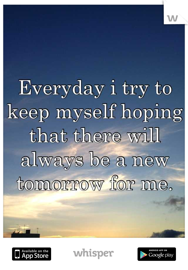 Everyday i try to keep myself hoping that there will always be a new tomorrow for me.