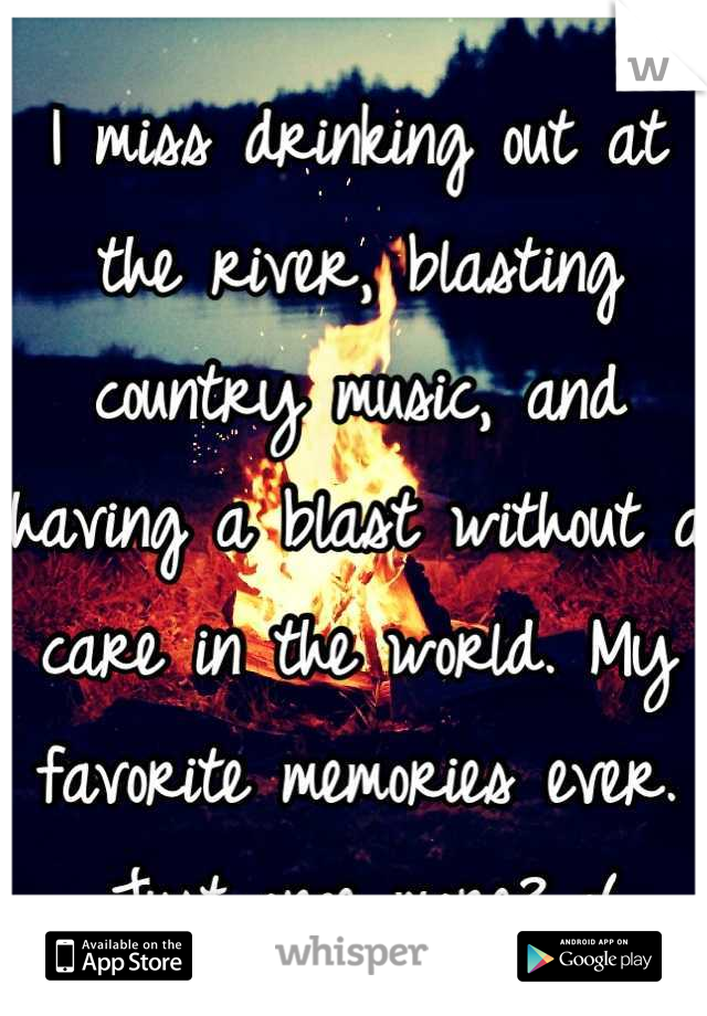 I miss drinking out at the river, blasting country music, and having a blast without a care in the world. My favorite memories ever. Just once more? :(