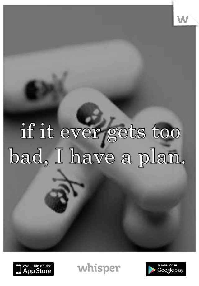 if it ever gets too bad, I have a plan.