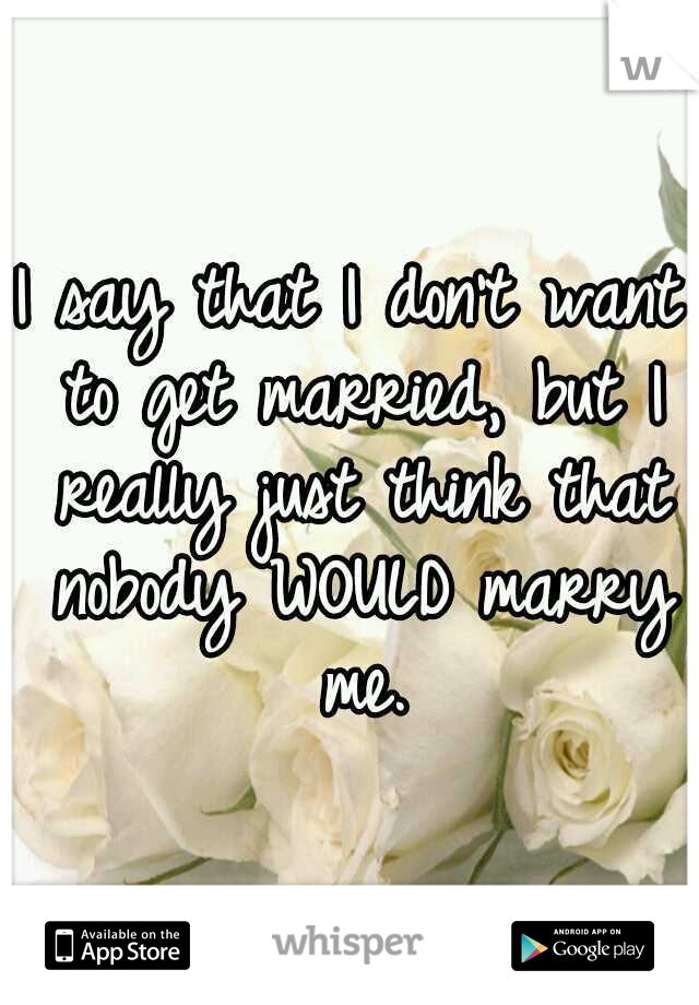 I say that I don't want to get married, but I really just think that nobody WOULD marry me.