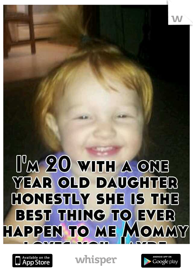 I'm 20 with a one year old daughter honestly she is the best thing to ever happen to me Mommy loves you Jayde Marie