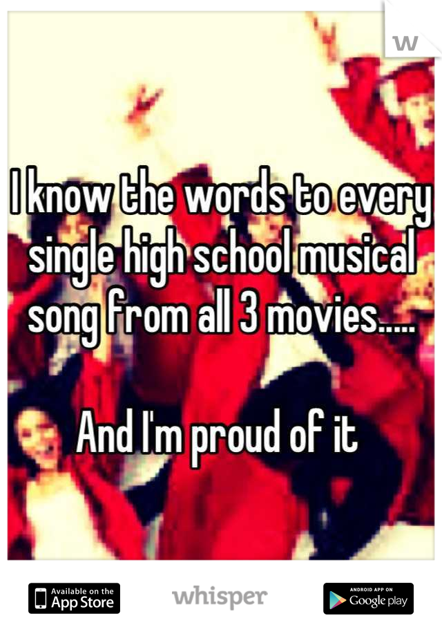 I know the words to every single high school musical song from all 3 movies.....  And I'm proud of it