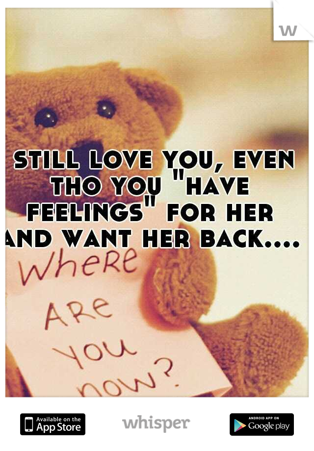 """i still love you, even tho you """"have feelings"""" for her and want her back....."""