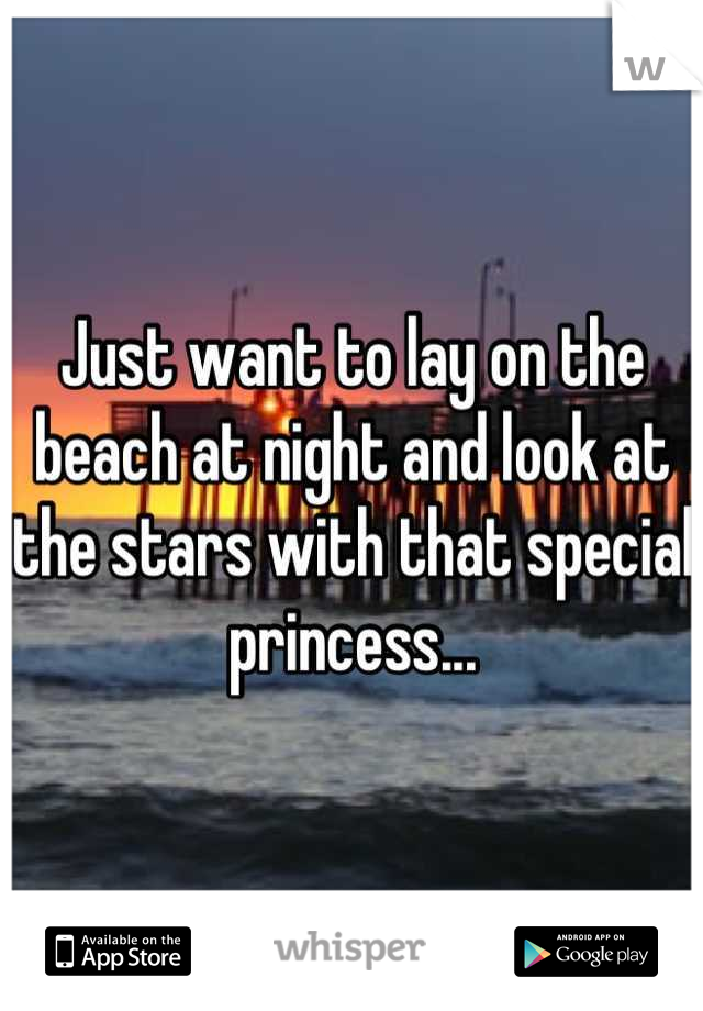 Just want to lay on the beach at night and look at the stars with that special princess...
