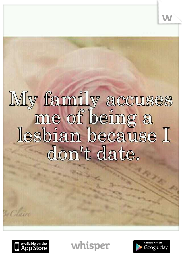My family accuses me of being a lesbian because I don't date.