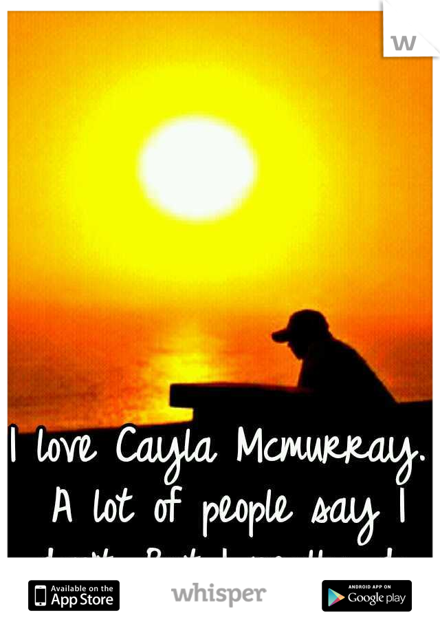 I love Cayla Mcmurray. A lot of people say I don't. But I really do.