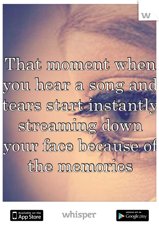 That moment when you hear a song and tears start instantly streaming down your face because of the memories
