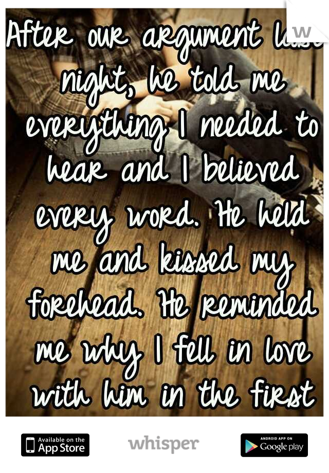 After our argument last night, he told me everything I needed to hear and I believed every word. He held me and kissed my forehead. He reminded me why I fell in love with him in the first place.