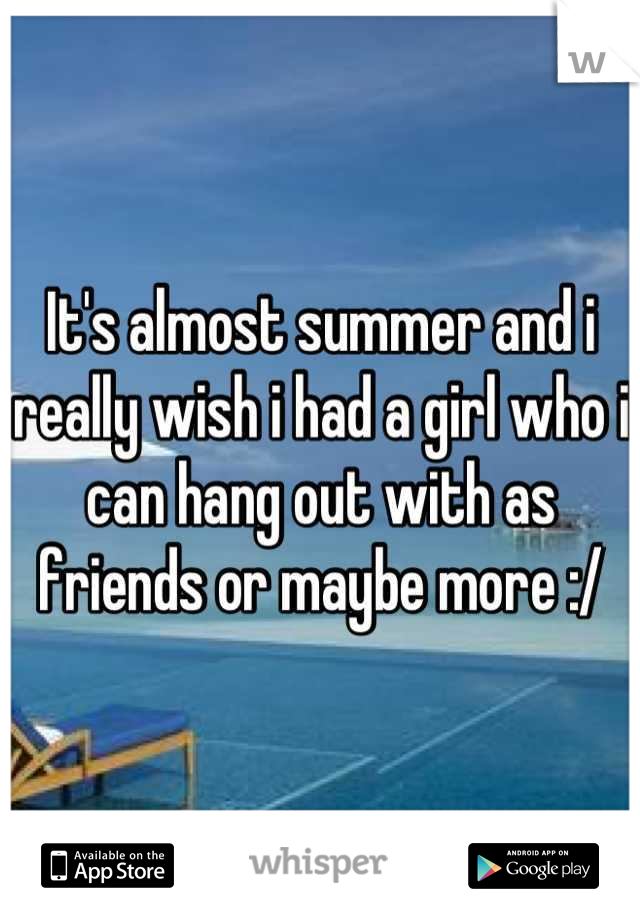 It's almost summer and i really wish i had a girl who i can hang out with as friends or maybe more :/