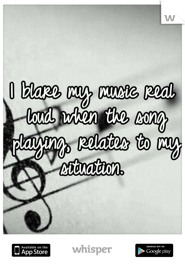 I blare my music real loud when the song playing, relates to my situation.