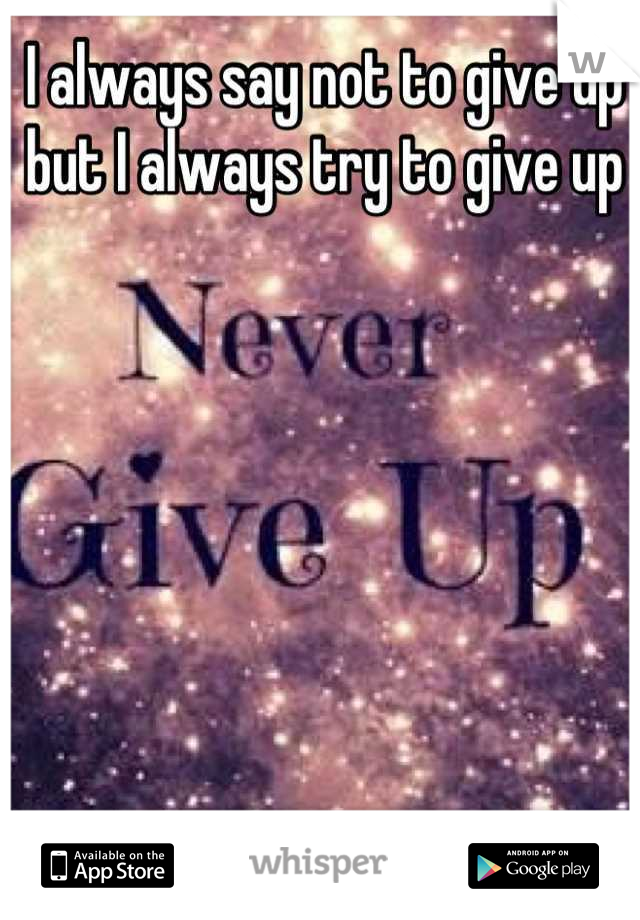 I always say not to give up but I always try to give up