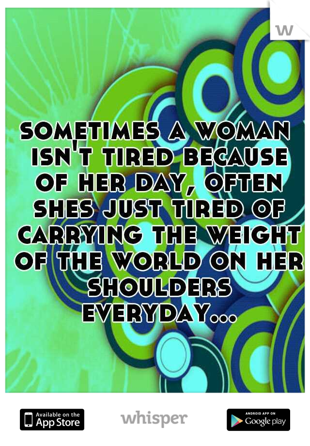 sometimes a woman isn't tired because of her day, often shes just tired of carrying the weight of the world on her shoulders everyday...