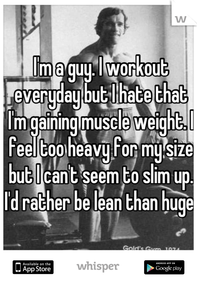 I'm a guy. I workout everyday but I hate that I'm gaining muscle weight. I feel too heavy for my size but I can't seem to slim up. I'd rather be lean than huge.