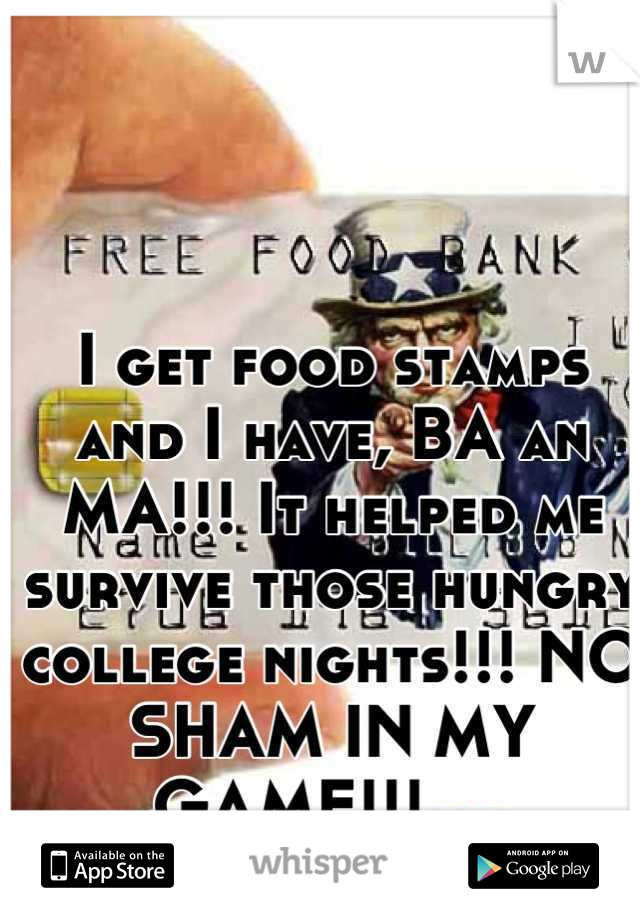 I get food stamps and I have, BA an MA!!! It helped me survive those hungry college nights!!! NO SHAM IN MY GAME!!!😜😜😜😜