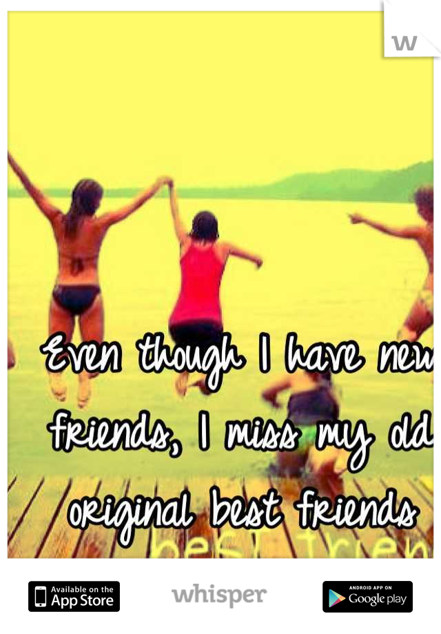 Even though I have new friends, I miss my old original best friends