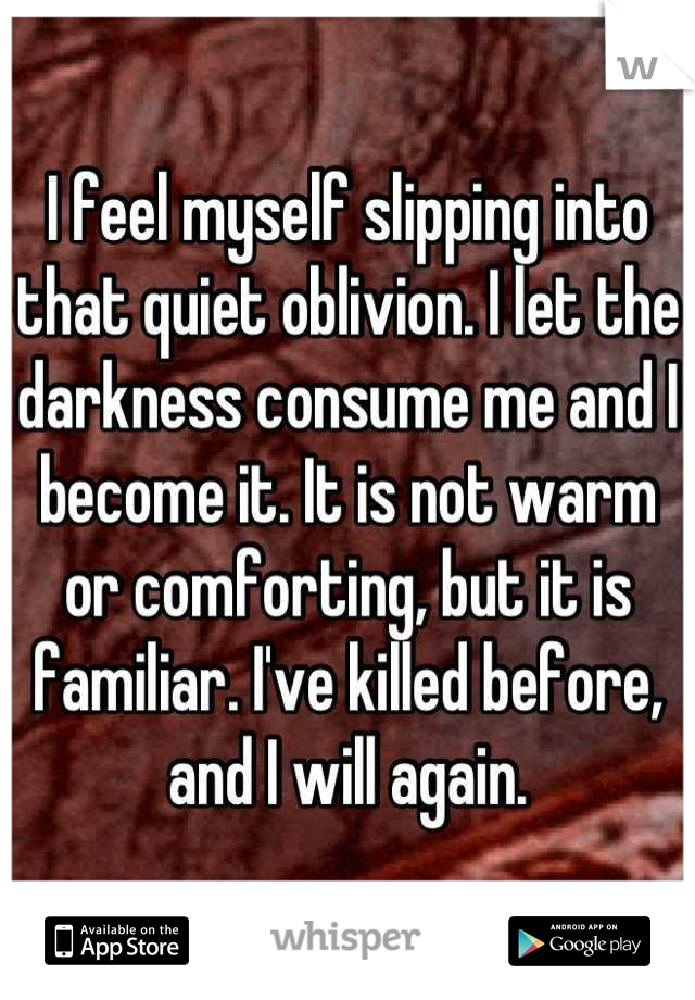I feel myself slipping into that quiet oblivion. I let the darkness consume me and I become it. It is not warm or comforting, but it is familiar. I've killed before, and I will again.