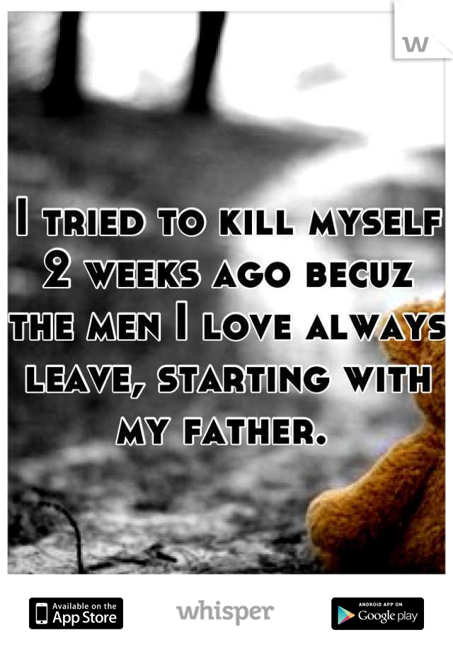 I tried to kill myself 2 weeks ago becuz the men I love always leave, starting with my father.
